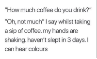 "Coffee, How, and Can: How much coffee do you drink?""  ""Oh, not much"" I say whilst taking  a sip of coffee. my hands are  shaking. haven't slept in 3 days. I  can hear colours"