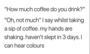 "sip: ""How much coffee do you drink?""  ""Oh, not much"" I say whilst taking  a sip of coffee. my hands are  shaking. haven't slept in 3 days. I  can hear colours"