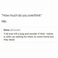 """Home, Girl Memes, and Waiting...: """"How much do you overthink""""  Me:  Drew @Clouttie  Y'all ever kill a bug and wonder if their mama  is sittin up waiting for them to come home but  they dead taco"""