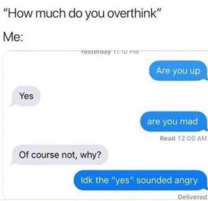 """Angry, Mad, and How: """"How much do you overthink""""  Me:  restergay TO PM  Are you up  Yes  are you mad  Read 12:00 AM  Of course not, why?  Idk the """"yes"""" sounded angry  Delivered Overthinking"""