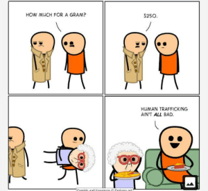 Don't buy drugs, but a grandma: HOW MUCH FOR A GRAM?  $250  HUMAN TRAFFICKING  AIN'T ALL BAD  Cvanide ad Hanniness Explosm.net Don't buy drugs, but a grandma