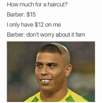 Bruh 😂: How much for a haircut?  Barber: $15  I only have $12 on me  Barber: don't worry about it fam Bruh 😂