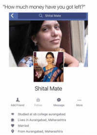 "Story of my life 😂: ""How much money have you got left?""  a Shital Mate  Shital Mate  Add Friend  Follow  Message  More  R Studied at sb college aurangabad  th Lives in Aurangabad, Maharashtra  Married  9 From Aurangabad, Maharashtra Story of my life 😂"