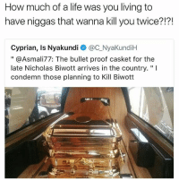 "Life, Memes, and Live: How much of a life was you living to  have niggas that wanna kill you twice?!?!  Cyprian, Is Nyakundi @C_NyaKundiH  "" @Asmali77: The bullet proof casket for the  late Nicholas Biwott arrives in the country.""I  condemn those planning to Kill Biwott  飞 I want to live a life like this 😤💯 @savagememesss"