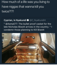 "Blackpeopletwitter, Life, and Living: How much of a life was you living to  have niggas that wanna kill you  twice?!?!  Cyprian, Is Nyakundi @C_NyaKundiH  "" @Asmali77: The bullet proof casket for the  late Nicholas Biwott arrives in the country,"" I  condemn those planning to Kill Biwott <p>Make sure he wasn't faking it (via /r/BlackPeopleTwitter)</p>"