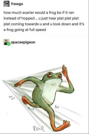 Big plaps: how much scarier would a frog be if it ran  instead of hopped u just hear plat plat plat  plat coming towards u and u look down and it's  a frog going at full speed  spaceepigeon  AP  Ploe Big plaps