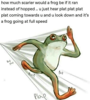 Dank, Memes, and Target: how much scarier would a frog be if it ran  instead of hopped.. u just hear plat plat plat  plat coming towards u and u look down and it's  a frog going at full speed  Plo meirl by Latricc MORE MEMES