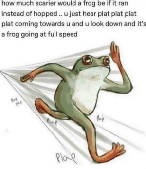 *plat plat plat plat*: how much scarier would a frog be if it ran  instead of hopped .. u just hear plat plat plat  plat coming towards u and u look down and it's  a frog going at full speed  Plap *plat plat plat plat*