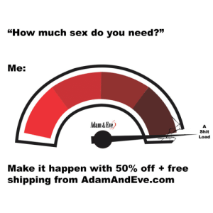 """Get 50% OFF almost any adult item & FREE US/CAN Shipping by using offer code POSITIVE at AdamAndEve.com. 18+ Only.  : """"How much sex do you need?""""  Me:  Adam & Eve)  Shit  Load  Make it happen with 50% off + free  shipping from AdamAndEve.com   Get 50% OFF almost any adult item & FREE US/CAN Shipping by using offer code POSITIVE at AdamAndEve.com. 18+ Only."""