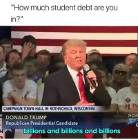 "Donald Trump, Trump, and Wisconsin: ""How much student debt are you  CAMPAIGN TOWN HALL IN ROTHSCHILD, WISCONSIN  DONALD TRUMP  Republican Presidential Candidate  ROA  WHIT  billions and billions and billions Accurate 😂"