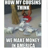 How My Cousins Think We Make Money In America Foreals Seemslegit Noposwow Aquefunny Meme On Me