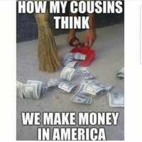 Lmao 😂😂  Follow us Mexican Problems: HOW MY COUSINS  THINK  WE MAKE MONEY  IN AMERICA Lmao 😂😂  Follow us Mexican Problems
