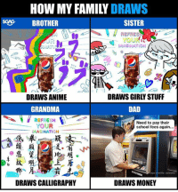 Anime, Dad, and Family: HOW MY FAMILY DRAWS  SCNG BROTHER  SISTER  REFRES  IMAGINATION  pepsi  DRAWS ANIME  GRANDMA  DRAWS GIRLY STUFF  DAD  REFRESH  YOUR  MAGINATION  Need to pay their  school fees again...  故)唬  上 産  DRAWS CALLIGRAPHY  DRAWS MONEY I hope that I can be good in drawing whatever my dad is drawing now! 😂 But first let me try drawing this: www.pepsisingapore.com sp