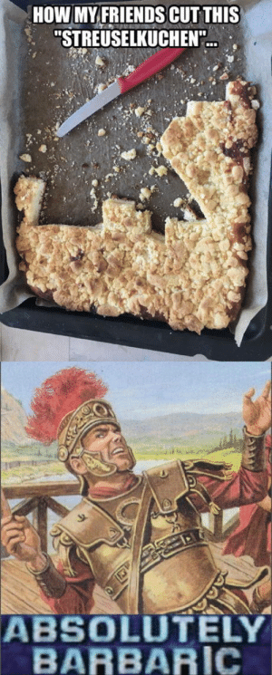 """laughoutloud-club:  Maybe I need new friends: HOW MY FRIENDS CUT THIS  """"STREUSELKUCHEN""""  ABSOLUTELY  BARBARIC laughoutloud-club:  Maybe I need new friends"""