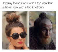 Am I pretty yet??: How my friends look with a top knot bun  vs how I look with a top knot bun Am I pretty yet??
