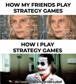 Friends, Games, and How: HOW MY FRIENDS PLAY  STRATEGY GAMES  tan (8)  10  30 45 60  sin xdx =-cosx + C  sin  COS  tan  2x  sin x  clx  0°  arctg  dx  HOW I PLAY  STRATEGY GAMES  Do I really look like a guy with a plan? Im not verystrategic