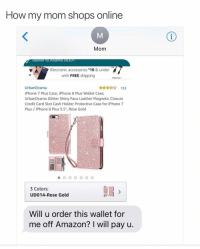 "This is everyone's parents: How my mom shops online  Mom  etiver to Atlanta 303  Electronic accessories $10 & under  with FREE shipping  Shop now  133  UrbanDrama  iPhone 7 Plus Case, iPhone 8 Plus Wallet Case  UrbanDrama Glitter Shiny Faux Leather Magnetic Closure  Credit Card Slot Cash Holder Protective Case for iPhone7  Plus iPhone 8 Plus 5.5"", Rose Gold  3 Colors:  UD014-Rose Gold  Will u order this wallet for  me off Amazon? I will pay u This is everyone's parents"