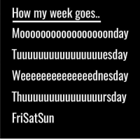 More like FSS 😂 (@unilad): How my week goes  Mo0000000000000000nday  Tuuuuuuuuuuuuuuuuesday  Weeeeeeeeeeeeeednesday  Thuuuuuuuuuuuuuuursday  FriSatSun More like FSS 😂 (@unilad)