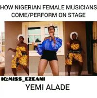 Memes, 🤖, and How: HOW NIGERIAN FEMALE MUSICIANS  COME/PERFORM ON STAGE  IC:MISS_EZEANI  YEMI ALADE Oh my chest 😭😭 which one is the most accurate? 🤣🤣 Via @miss_ezeani . KraksTV
