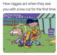 Memes, Time, and 🤖: How niggas act when they see  you with a low cut for the first time  @lyrical.memez Do NOT follow @dankhoodmemez if you aren't over the age of 18 💦🍑⚠️