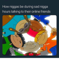 Friends, Funny, and Sad: How niggas be during sad nigga  hours talking to their online friends Y'all sad kings?