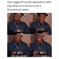 Memes, 🤖, and Rapper: How niggas fill out job applications after  they drop out of school to be a  Soundcloud rapper  OneBrokePerson  HEIGHT 62Fo BABY!  AGE 19.  SX: HELL YEAH NIGGA  FATHER'S NAME:IDON'T KNOW Follow my personal account for me 💯 @Xirese