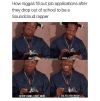 Memes, 🤖, and Bieber: How niggas fill out job applications after  they drop out of school to be a  Soundcloud rapper  AGE: 19.  HEIGHT: 62 BABY!  @OneBrokePerson  SX: HELL YEAH NIGGA  FATHER'S NAME: IOON'T KNOW 😂😂lol - - - - - - - - 420 memesdaily Relatable dank MarchMadness HoodJokes Hilarious Comedy HoodHumor ZeroChill Jokes Funny KanyeWest KimKardashian litasf KylieJenner JustinBieber Squad Crazy Omg Accurate Kardashians Epic bieber Weed TagSomeone hiphop trump rap drake