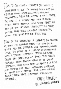 Growing Up, Memes, and Library: How no cloSE A LIBRARY? You IGNORE IT,  UNDER FUND IT, CUT Ts oPENING tfouRs, LET THE  STOCK BOOKS STAGNATE, MAKE LIBRARIANS  REDUNDANT. WHEN THE hlBRARY IS ON ITs KNEES,  YOU CAu IT A LUXURY' AND PITCH IT AGAINST  OTHER SOCIAL SERVICES. Now You'RE READY. You  CAN USE THE A WORD. 'AUSTERITY you PLEAD,  WIPING AWAY THOSE CROCODILE TEARS As YOU  CLOSE THE DOORS FOR THE FINAL TIME.  How Do you STRENGTHEN A LIBRARY You ceuERRER  IT, SHOUT ITS MESSAGE FROM THE RooFToPs  00  ARE FOR EVERYONE AND READING CHANGES  LIVES. You INSIST ON A LIBRARY IN EVERY ScHOOL  WITH A TRAINED LIBRARIAN. SCHOOL cREATt  TEACH THE IMPORTANCE OF Books, THEY READERS. THESE READERS GROW UP To VALUE  LIBRARIES. THEY KNOW THAT A LIE RARY Is A SoCAL  AND ARTISTIC HUB THAT WELCOMES EVERYONE,  A GREAT SOCIAL SERVICE. THEIR sCHOOL TAUGHT THEM THAT. LIBRARIES WILL GRow  CHRIS RIDDELL  STRONG  UK CHILDRENS LAUREATE