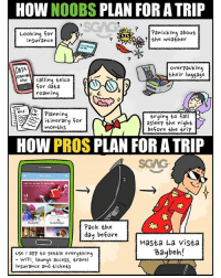 Fall, Memes, and Access: HOW NOOBS PLAN FOR A TRIP  7  Looking for  Panicking about  the weather  insurance  2  7  DATA  overpacking  their luggage  HoW calling telco  for data  To  ey anning  itinerary for  months  trying to fall  aslee? the night  before the trip  HOW PROS PLAN FOR A TRIP  SGAG  YOU READY TO  Pack the  day before  Hasta La vista  aybeh!  use aPP to settle everything  WiFi, lounge access, travel  insurance and tickets HAHAHAA! Are you a noob or a pro when it comes to planning for your trip?? 😂😂😂 Use our exclusive code <SGAG20> to get 20% discount for ReadyWifi on the Ready to Travel app <link in bio>!! Hasta la vista baybeh~ ☀️☀️ readytotravelbysats sp