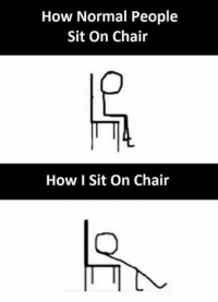 sitting on chair: How Normal People  Sit On Chair  How I Sit On Chair