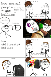 """le """"how normal people fight bullies vs. how I did it."""" rage: how normal  people  the bully  is  wearing the  fight  scumbag Steve  hat  bullies  i got this  backpack  toss  how i  obliterated  bullies  GRUNT  fite me m9  ok  note, the backpacks  are full of books  POW  fite me m9  ok,  note, the backpacks  are full of books  POW le """"how normal people fight bullies vs. how I did it."""" rage"""