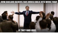After that win last night...: HOW OAKLAND RAIDERS FANS WOULD WALKINTO WORK TODAY  NEL MEMES  IF THEY HAD JOBS After that win last night...