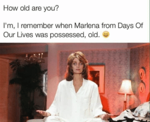 How Old: How old are you?  I'm, I remember when Marlena from Days Of  Our Lives was possessed, old.