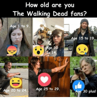 Memes, 🤖, and Ied: How old are you  The Walking Dead fans?  Age 1 to 9.  Age 15 to 19  Age 10  ie 20 to 24  Age 25 to 29.  Age 30 plus! #TheWalkingDead fans, I wish YOU would VOTE for your age today. :) (y)  Photo credit: Elliot Van Orman Productions
