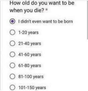 Old, MeIRL, and How: How old do you want to be  when you die?  O Ididn't even want to be born  1-20 years  21-40 years  41-60 years  61-80 years  81-100 years  101-150 years meirl