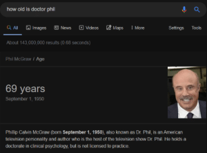 HAHA the frick number: how old is doctor phil  Q ll  & Maps  O Videos  O Images  E News  : More  Settings  Tools  About 143,000,000 results (0.68 seconds)  Phil McGraw / Age  69 years  September 1, 1950  Phillip Calvin McGraw (born September 1, 1950), also known as Dr. Phil, is an American  television personality and author who is the host of the television show Dr. Phil. He holds a  doctorate in clinical psychology, but is not licensed to practice. HAHA the frick number