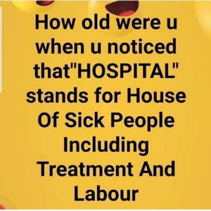 "Hospital, House, and Old: How old were u  when u noticed  that HOSPITAL""  stands for House  Of Sick People  Including  Treatment And  Labour 👇🤔"