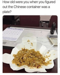 How old were you? 👇🥡😳 https://t.co/XV6Lyp6IpW: How old were you when you figured  out the Chinese container was a  plate? How old were you? 👇🥡😳 https://t.co/XV6Lyp6IpW
