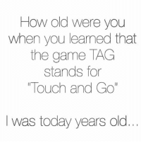 "olo: How old were you  when you learned that  the game TAG  stands for  ""Touch and Go  I was today years olo"