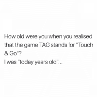 "Lmao, Memes, and The Game: How old were you when you realised  that the game TAG stands for ""Touch  & Go""?  l was ""today years old"".. Lmao"