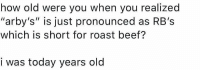 """whitepeopletwitter:I cant help but feel somewhat betrayed …: how old were you when you realized  """"arby's"""" is just pronounced as RB's  which is short for roast beef?  i was today years old whitepeopletwitter:I cant help but feel somewhat betrayed …"""
