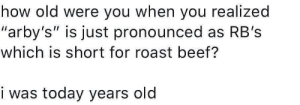 """roast beef: how old were you when you realized  """"arby's"""" is just pronounced as RB's  which is short for roast beef?  i was today years old"""