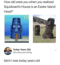Bitch, Easter, and Head: How old were you when you realized  Squidward's House is an Easter Island  Head?  Today Years Old  @todayyearsoldig  bitch I was today years old Mind blown