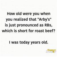"""#jussayin: How old were you when  you realized that """"Arby's""""  is just pronounced as RBs,  which is short for roast beef?  I was today years old.  Kingsport #jussayin"""