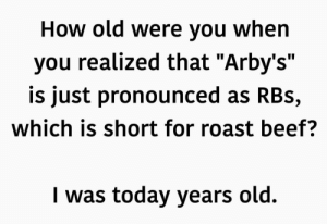 """Mind blown. by EwaGold FOLLOW HERE 4 MORE MEMES.: How old Were you When  you realized that """"Arby's""""  is just pronounced as RBs,  which is short for roast beef?  I was today years old. Mind blown. by EwaGold FOLLOW HERE 4 MORE MEMES."""