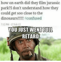 tbh when i was little i thought movies were irl events being secretly filmed by some kind of spy stalker . . main: @detonatrix: how on earth did they film jurassic  park? I don't understand how they  could get soo close to the  dinosaurs!!!!! #confused  7:12 PM 17 Feb 13  YOU JUST WENT FULL  RETARD tbh when i was little i thought movies were irl events being secretly filmed by some kind of spy stalker . . main: @detonatrix