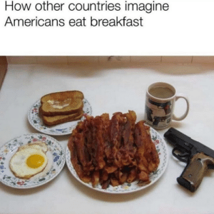 This is Murica by ReadItFam MORE MEMES: How other countries imagine  Americans eat breakfast This is Murica by ReadItFam MORE MEMES