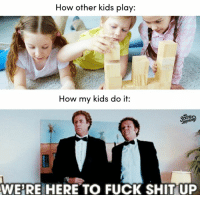 Dank, Shit, and Sorry: How other kids play:  How my kids do it:  WE'RE HERE TO FUCK SHIT UP Sorry about your living room.