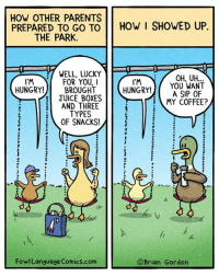Memes, 🤖, and Sips: HOW OTHER PARENTS  PREPARED TO GO TO  HOW I SHOWED UP.  THE PARK.  WELL, LUCKY  I'M  OH, YOU WANT  HUNGRY!  A SIP OF  l'M  FOR YOU, I  HUNGRY!  BROUGHT  JUICE BOXES  E MY COFFEE?  AND THREE  TYPES  OF SNACKS!  M  Fowl Language Comics.com  Brian Gordon Seriously, I barely got them out of the house. I oughta get a medal for just that. Bonus Panel: goo.gl/RIKkm0 Who wants a book? goo.gl/V0Krx3