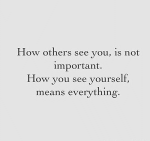 See Yourself: How others see you, is not  important.  How you see yourself  means everything.